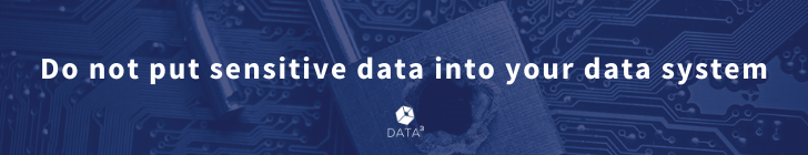 Do not put sensitive data into your data system